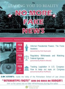 No More Fake News Presentation Series. Schedule: Feb. 13, 12-12:30pm, Informal Presidential Powers: The Force Awakens (presented by Vicki Szymczak). Feb. 21, 12-12:30pm, Regulatory Withdrawals and Watching Federal Agencies (presented by Roberta Woods). Feb. 27, 12-12:30pm, Tracking Legislation in U.S. Congress: How to keep our eyes on Congress (presented by Brian Huffman). Held in the lobby of the Law Library, all current UH affiliates are invited to join in the discussion. Light refreshments will be served.