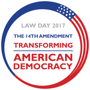 Law Day 2017 The 14th Amendment Transforming American Democracy